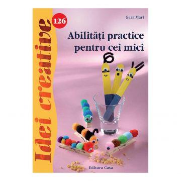 Abilităţi practice pentru cei mici - Idei creative 126 (CASA)