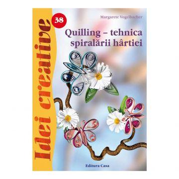 Quilling - tehnica spiralãrii hârtiei - Ed. a III a - Idei Creative 38 (Casa)