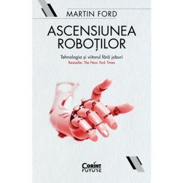 Ascensiunea roboților. Tehnologia și viitorul fără joburi (Corint)