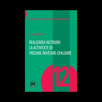 REALIZAREA INSTRUIRII CA ACTIVITATE DE PREDARE-INVATARE-EVALUARE - VOL. 12 (DPH)