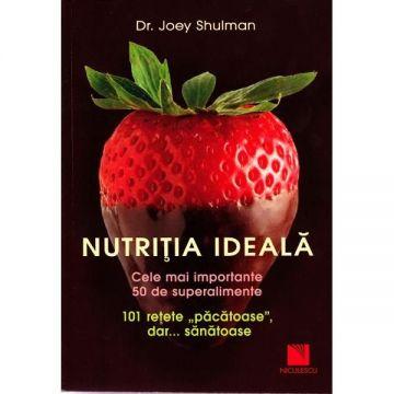 Nutritia ideala. Cele mai importante 50 de superalimente. 101 retete pacatoase, dar sanatoase