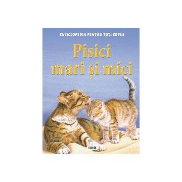 Enciclopedia pentru toti copiii. Pisici mari si mici (Prut)